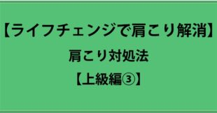サムネイル:ひどい肩こり解消法:上級編③【肩こり解消にはライフチェンジ!】